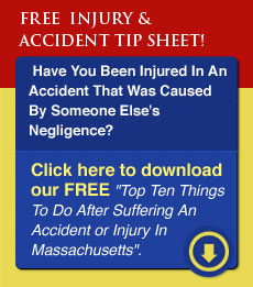 Click here to download our FREE 'Top Ten Things To Do After Suffering An Accident Or Injury In Massachusetts'.